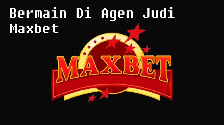 Bermain Di Agen Judi Maxbet